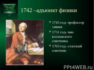1745 год- профессор химии 1745 год- профессор химии 1751 год- чин коллежского со