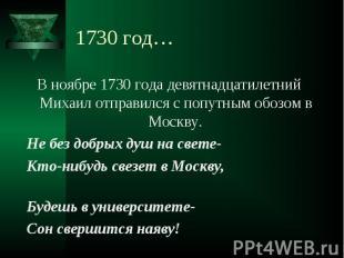 В ноябре 1730 года девятнадцатилетний Михаил отправился с попутным обозом в Моск