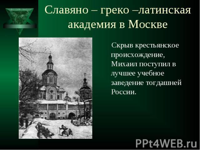 Скрыв крестьянское происхождение, Михаил поступил в лучшее учебное заведение тогдашней России. Скрыв крестьянское происхождение, Михаил поступил в лучшее учебное заведение тогдашней России.