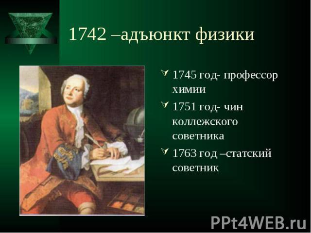 1745 год- профессор химии 1745 год- профессор химии 1751 год- чин коллежского советника 1763 год –статский советник