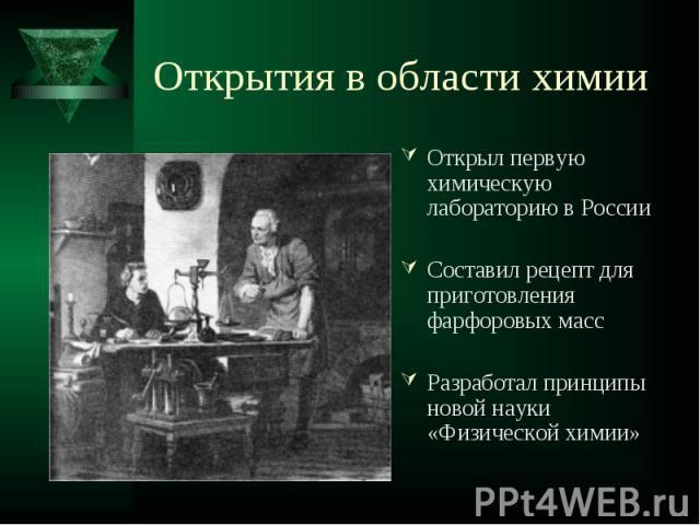 Открыл первую химическую лабораторию в России Открыл первую химическую лабораторию в России Составил рецепт для приготовления фарфоровых масс Разработал принципы новой науки «Физической химии»