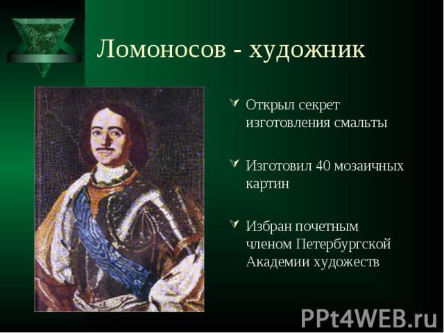 Открыл секрет изготовления смальты Открыл секрет изготовления смальты Изготовил 40 мозаичных картин Избран почетным членом Петербургской Академии художеств