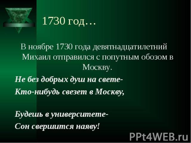 В ноябре 1730 года девятнадцатилетний Михаил отправился с попутным обозом в Москву. В ноябре 1730 года девятнадцатилетний Михаил отправился с попутным обозом в Москву. Не без добрых душ на свете- Кто-нибудь свезет в Москву, Будешь в университете- Со…