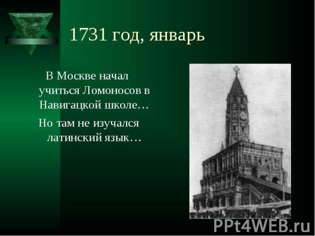 В Москве начал учиться Ломоносов в Навигацкой школе… В Москве начал учиться Ломоносов в Навигацкой школе… Но там не изучался латинский язык…