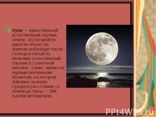 Луна — единственный естественный спутник Земли. Это второй по яркости объект на земном небосводе после Солнца и пятый по величине естественный спутник в Солнечной системе. Также, является первым внеземным объектом, на котором побывал человек. Средне…