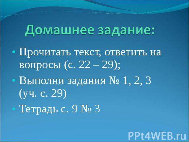 Прочитать текст, ответить на вопросы (с. 22 – 29); Прочитать текст, ответить на вопросы (с. 22 – 29); Выполни задания № 1, 2, 3 (уч. с. 29) Тетрадь с. 9 № 3