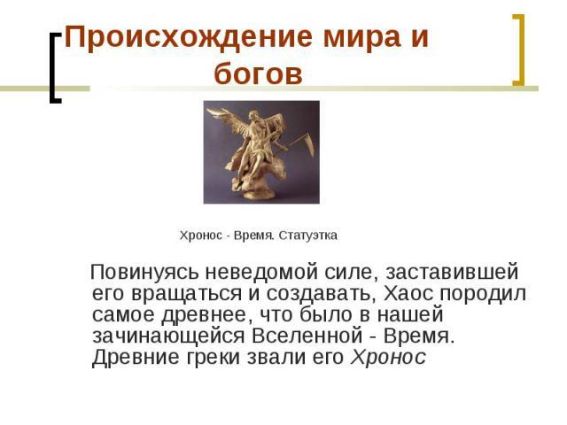Хронос - Время. Статуэтка Повинуясь неведомой силе, заставившей его вращаться и создавать, Хаос породил самое древнее, что было в нашей зачинающейся Вселенной - Время. Древние греки звали его Хронос