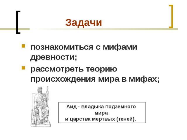 познакомиться с мифами древности; познакомиться с мифами древности; рассмотреть теорию происхождения мира в мифах;