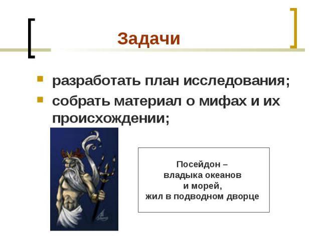 разработать план исследования; разработать план исследования; собрать материал о мифах и их происхождении;