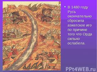В 1480 году Русь окончательно сбросила азиатское иго по причине того что Орда си