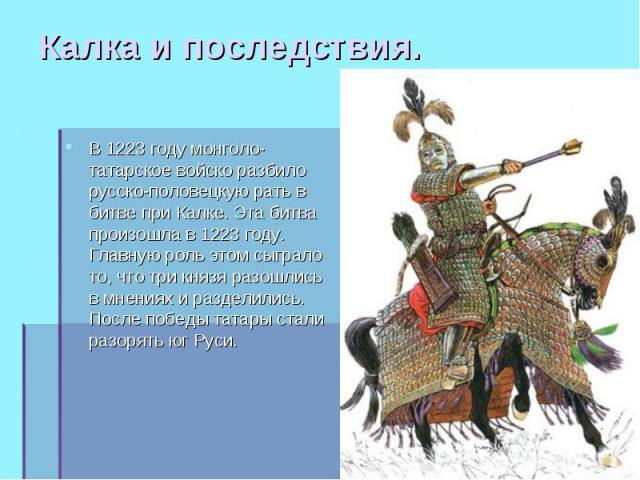 В 1223 году монголо-татарское войско разбило русско-половецкую рать в битве при Калке. Эта битва произошла в 1223 году. Главную роль этом сыграло то, что три князя разошлись в мнениях и разделились. После победы татары стали разорять юг Руси. В 1223…