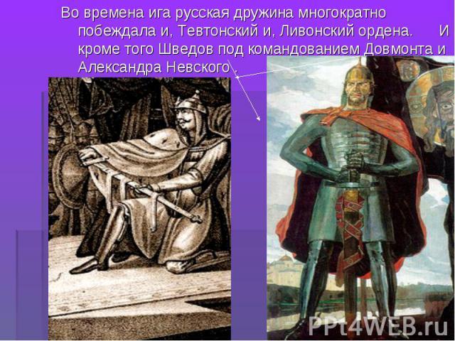 Во времена ига русская дружина многократно побеждала и, Тевтонский и, Ливонский ордена. И кроме того Шведов под командованием Довмонта и Александра Невского . Во времена ига русская дружина многократно побеждала и, Тевтонский и, Ливонский ордена. И …