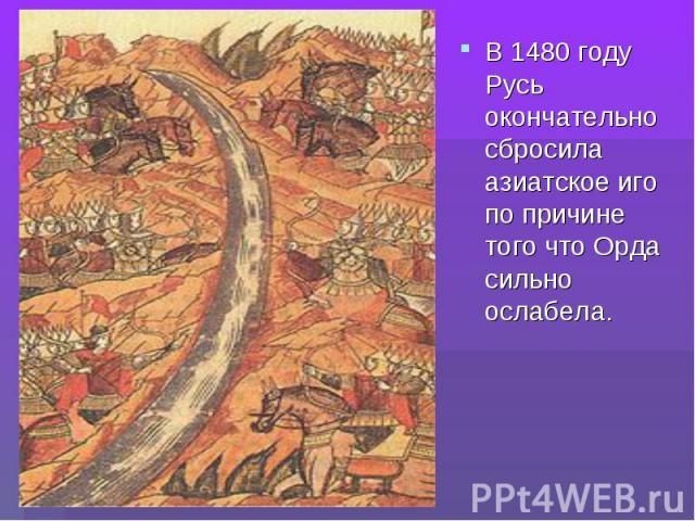 В 1480 году Русь окончательно сбросила азиатское иго по причине того что Орда сильно ослабела. В 1480 году Русь окончательно сбросила азиатское иго по причине того что Орда сильно ослабела.
