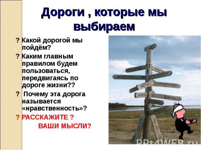 ? Какой дорогой мы пойдём? ? Какой дорогой мы пойдём? ? Каким главным правилом будем пользоваться, передвигаясь по дороге жизни?? ? Почему эта дорога называется «нравственность»? ? РАССКАЖИТЕ ? ВАШИ МЫСЛИ?