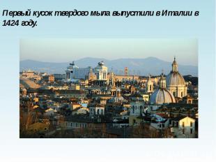 Первый кусок твердого мыла выпустили в Италии в 1424 году. Первый кусок твердого