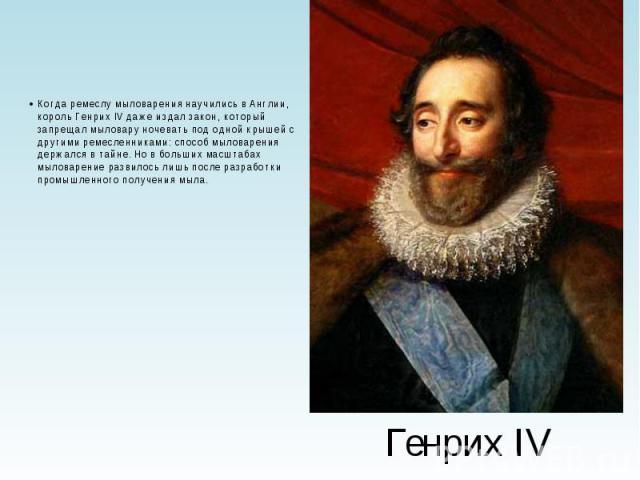 Генрих IV Когда ремеслу мыловарения научились в Англии, король Генрих IV даже издал закон, который запрещал мыловару ночевать под одной крышей с другими ремесленниками: способ мыловарения держался в тайне. Но в больших масштабах мыловарение развилос…