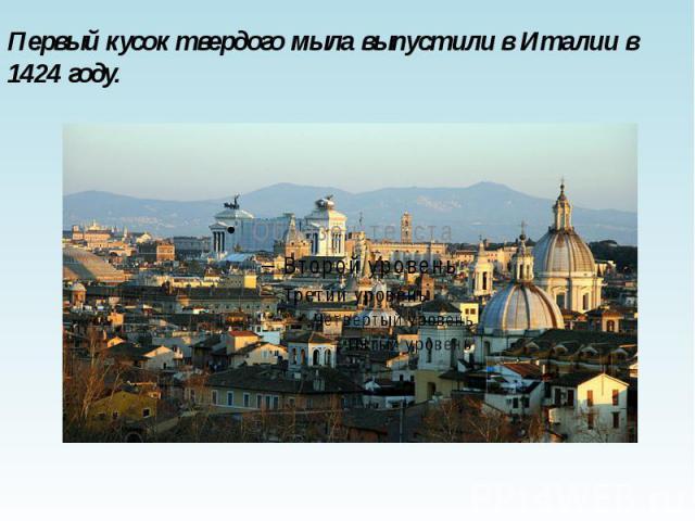 Первый кусок твердого мыла выпустили в Италии в 1424 году. Первый кусок твердого мыла выпустили в Италии в 1424 году.