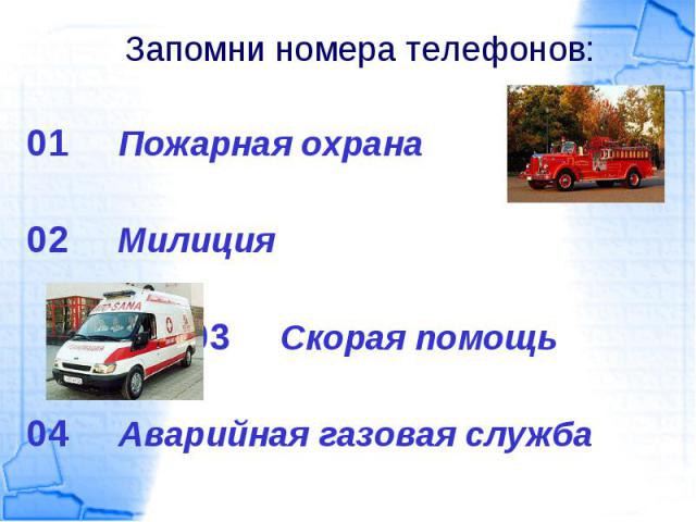 01 Пожарная охрана 01 Пожарная охрана 02 Милиция 03 Скорая помощь 04 Аварийная газовая служба