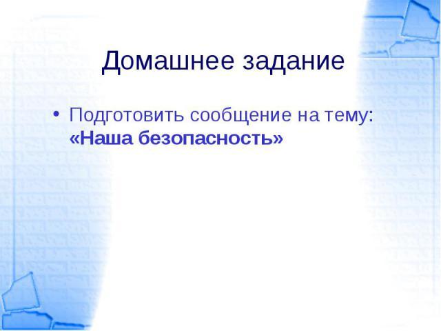Подготовить сообщение на тему: «Наша безопасность» Подготовить сообщение на тему: «Наша безопасность»