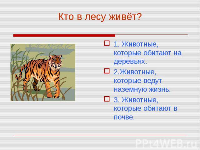 1. Животные, которые обитают на деревьях. 1. Животные, которые обитают на деревьях. 2.Животные, которые ведут наземную жизнь. 3. Животные, которые обитают в почве.