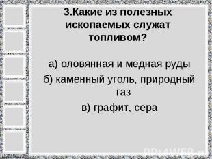 а) оловянная и медная руды б) каменный уголь, природный газ в) графит, сера