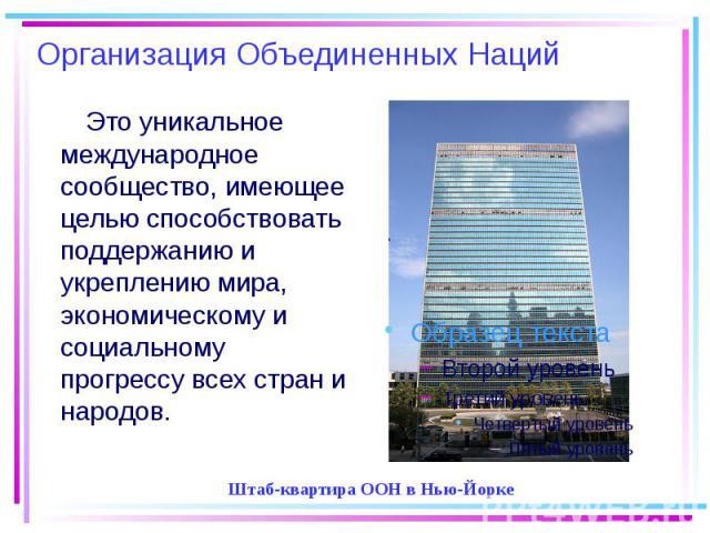 Организация Объединенных Наций Это уникальное международное сообщество, имеющее целью способствовать поддержанию и укреплению мира, экономическому и социальному прогрессу всех стран и народов.