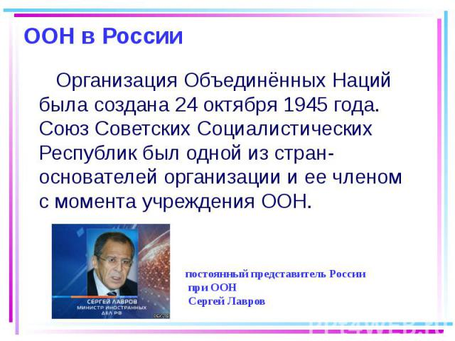 ООН в России Организация Объединённых Наций была создана 24 октября 1945 года. Союз Советских Социалистических Республик был одной из стран-основателей организации и ее членом с момента учреждения ООН.