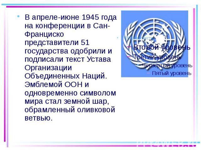В апреле-июне 1945 года на конференции в Сан-Франциско представители 51 государства одобрили и подписали текст Устава Организации Объединенных Наций. Эмблемой ООН и одновременно символом мира стал земной шар, обрамленный оливковой ветвью. В апреле-и…