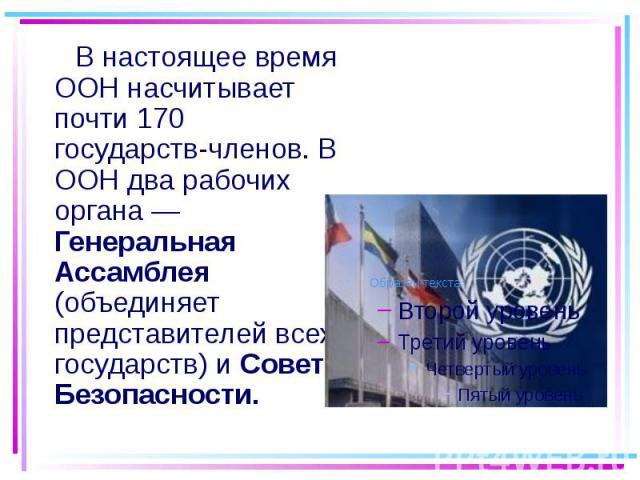 В настоящее время ООН насчитывает почти 170 государств-членов. В ООН два рабочих органа — Генеральная Ассамблея (объединяет представителей всех государств) и Совет Безопасности. В настоящее время ООН насчитывает почти 170 государств-членов. В ООН дв…