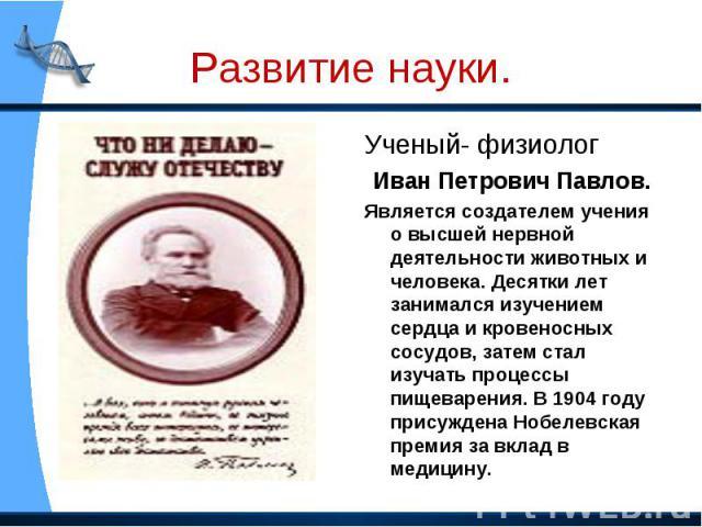 Ученый- физиолог Ученый- физиолог Иван Петрович Павлов. Является создателем учения о высшей нервной деятельности животных и человека. Десятки лет занимался изучением сердца и кровеносных сосудов, затем стал изучать процессы пищеварения. В 1904 году …