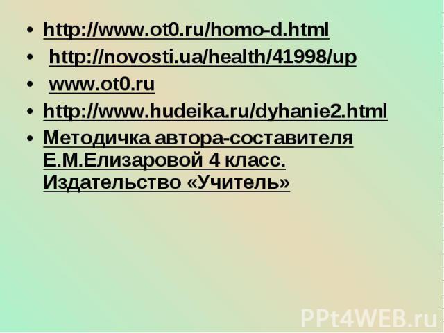 http://www.ot0.ru/homo-d.html http://www.ot0.ru/homo-d.html http://novosti.ua/health/41998/up www.ot0.ru http://www.hudeika.ru/dyhanie2.html Методичка автора-составителя Е.М.Елизаровой 4 класс. Издательство «Учитель»