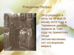 Пётр родился в ночь на 30 мая (9 июня) 1672 года в Теремном дворце Кремля (в 718