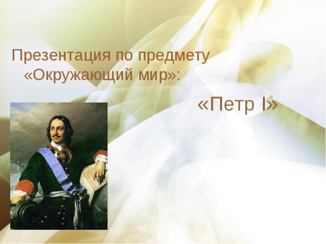 Презентация по предмету «Окружающий мир»: Презентация по предмету «Окружающий мир»: «Петр I»