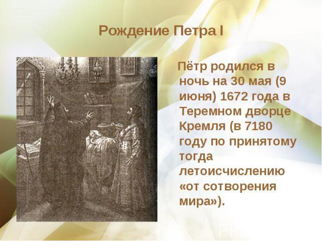 Пётр родился в ночь на 30 мая (9 июня) 1672 года в Теремном дворце Кремля (в 7180 году по принятому тогда летоисчислению «от сотворения мира»). Пётр родился в ночь на 30 мая (9 июня) 1672 года в Теремном дворце Кремля (в 7180 году по принятому тогда…