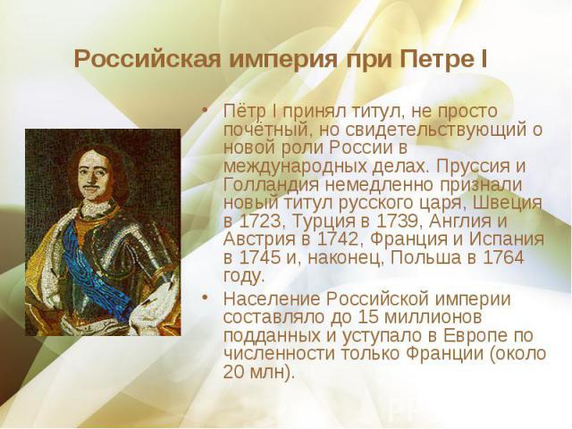 Пётр I принял титул, не просто почётный, но свидетельствующий о новой роли России в международных делах. Пруссия и Голландия немедленно признали новый титул русского царя, Швеция в 1723, Турция в 1739, Англия и Австрия в 1742, Франция и Испания в 17…