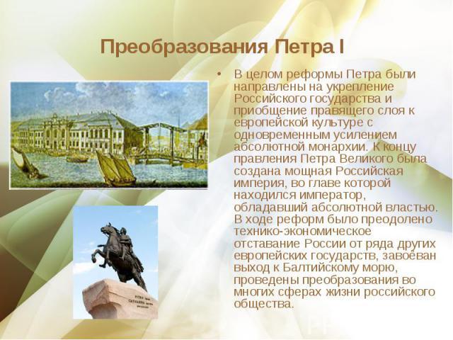 В целом реформы Петра были направлены на укрепление Российского государства и приобщение правящего слоя к европейской культуре с одновременным усилением абсолютной монархии. К концу правления Петра Великого была создана мощная Российская империя, во…