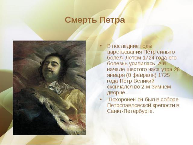 В последние годы царствования Пётр сильно болел. Летом 1724 года его болезнь усилилась. А в начале шестого часа утра 28 января (8 февраля) 1725 года Пётр Великий скончался во 2-м Зимнем дворце. В последние годы царствования Пётр сильно болел. Летом …