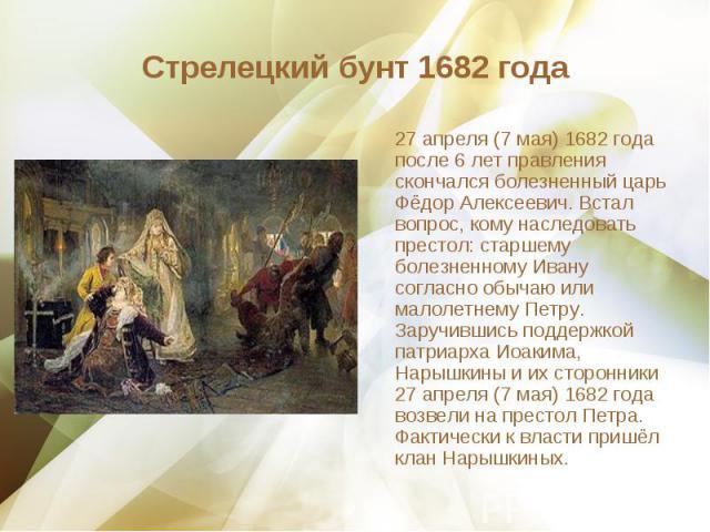 27 апреля (7 мая) 1682 года после 6 лет правления скончался болезненный царь Фёдор Алексеевич. Встал вопрос, кому наследовать престол: старшему болезненному Ивану согласно обычаю или малолетнему Петру. Заручившись поддержкой патриарха Иоакима, Нарыш…