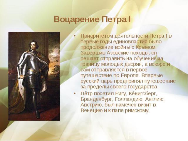 Приоритетом деятельности Петра I в первые годы единовластия было продолжение войны с Крымом. Завершив Азовские походы, он решает отправить на обучение за границу молодых дворян, а вскоре и сам отправляется в первое путешествие по Европе. Впервые рус…