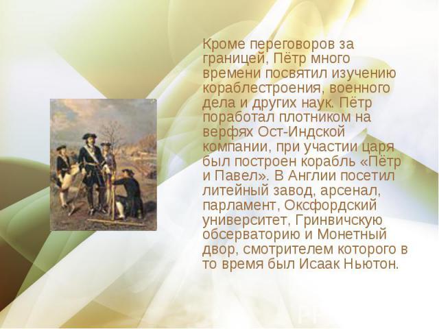 Кроме переговоров за границей, Пётр много времени посвятил изучению кораблестроения, военного дела и других наук. Пётр поработал плотником на верфях Ост-Индской компании, при участии царя был построен корабль «Пётр и Павел». В Англии посетил литейны…