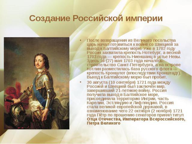 После возвращения из Великого посольства царь начал готовиться к войне со Швецией за выход к Балтийскому морю. Уже в 1702 году Россия захватила крепость Нотебург, а весной 1703 года— крепость Ниеншанц в устье Невы. Здесь 16(27) мая 1703 …
