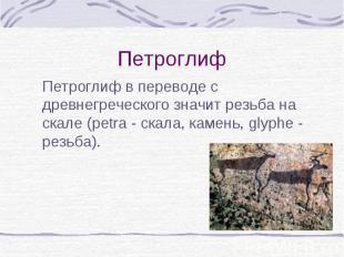Петроглиф в переводе с древнегреческого значит резьба на скале (рetra - скала, к