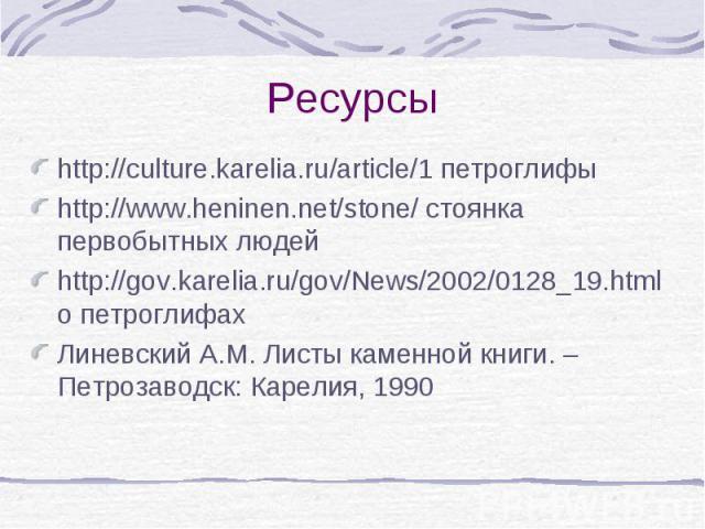 http://culture.karelia.ru/article/1 петроглифы http://culture.karelia.ru/article/1 петроглифы http://www.heninen.net/stone/ стоянка первобытных людей http://gov.karelia.ru/gov/News/2002/0128_19.html о петроглифах Линевский А.М. Листы каменной книги.…