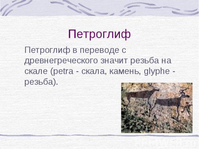Петроглиф в переводе с древнегреческого значит резьба на скале (рetra - скала, камень, glyphe - резьба). Петроглиф в переводе с древнегреческого значит резьба на скале (рetra - скала, камень, glyphe - резьба).