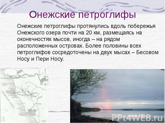 Онежские петроглифы протянулись вдоль побережья Онежского озера почти на 20 км, размещаясь на оконечностях мысов, иногда – на рядом расположенных островах. Более половины всех петроглифов сосредоточены на двух мысах – Бесовом Носу и Пери Носу. Онежс…
