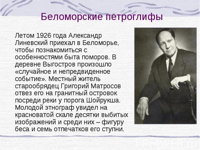 Летом 1926 года Александр Линевский приехал в Беломорье, чтобы познакомиться с особенностями быта поморов. В деревне Выгостров произошло «случайное и непредвиденное событие». Местный житель старообрядец Григорий Матросов отвез его на гранитный остро…