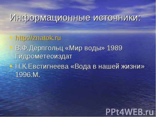 http://znatok.ru http://znatok.ru В.Ф.Дерпгольц «Мир воды» 1989 Гидрометеоиздат Н.К.Евстигнеева «Вода в нашей жизни» 1996.М.