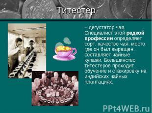 – дегустатор чая. Специалист этой редкой профессии определяет сорт, качество чая
