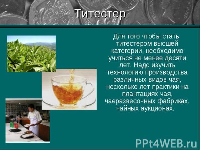 Для того чтобы стать титестером высшей категории, необходимо учиться не менее десяти лет. Надо изучить технологию производства различных видов чая, несколько лет практики на плантациях чая, чаеразвесочных фабриках, чайных аукционах. Для того чтобы с…