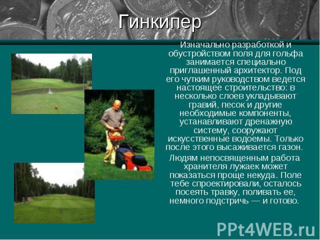 Изначально разработкой и обустройством поля для гольфа занимается специально приглашенный архитектор. Под его чутким руководством ведется настоящее строительство: в несколько слоев укладывают гравий, песок и другие необходимые компоненты, устанавлив…